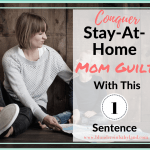 Conquer Stay-At-Home Mom Guilt