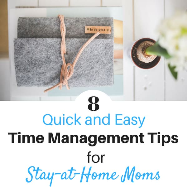 8 Quick and Easy Time Management Tips for Stay at Home Moms